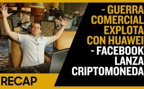Recap May 26: Guerra Comercial Explota con Huawei - Facebook lanza Criptomoneda (Recap Ep020)