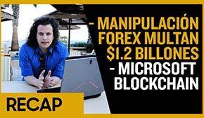 Mayo 19 :Manipulación Forex Multan $1.2 Billones - Microsoft Empieza proyecto Blockchain Recap Ep019